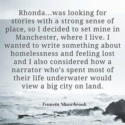 """Rhonda...was looking for stories with a strong sense of place, so I decided to set mine in Manchester, where I live. I wanted to write something about homelessness and feeling lost and I also considered how a narrator who's spent most of their life underwater would view a big city on land."" - Tamsin Showbrook"
